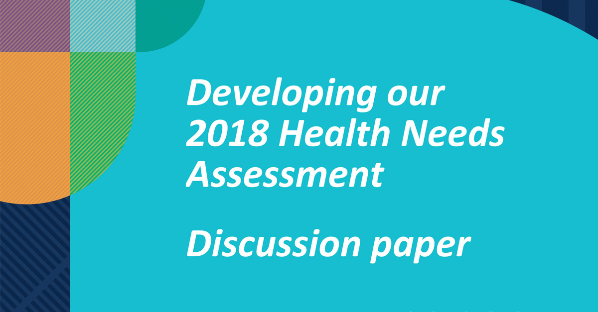 Developing our 2018 Health Needs Assessment Discussion Paper